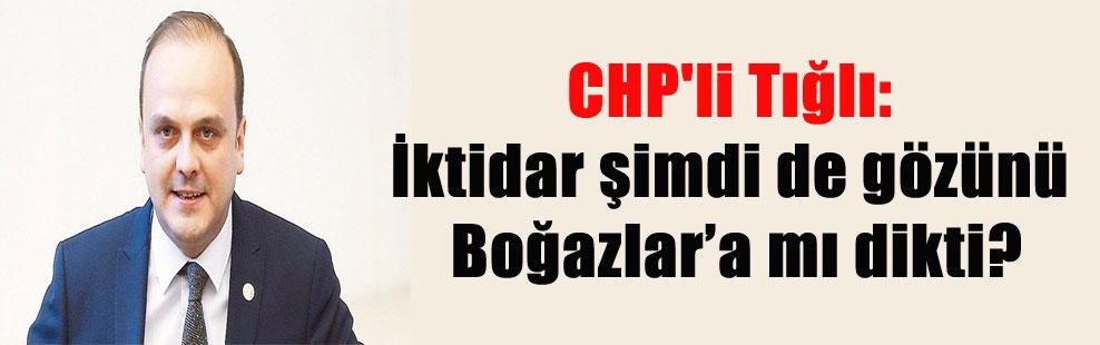 CHP'li Tığlı: İktidar şimdi de gözünü Boğazlar'a mı dikti?