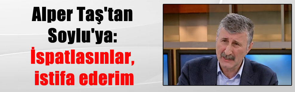 Alper Taş'tan Soylu'ya: İspatlasınlar, istifa ederim