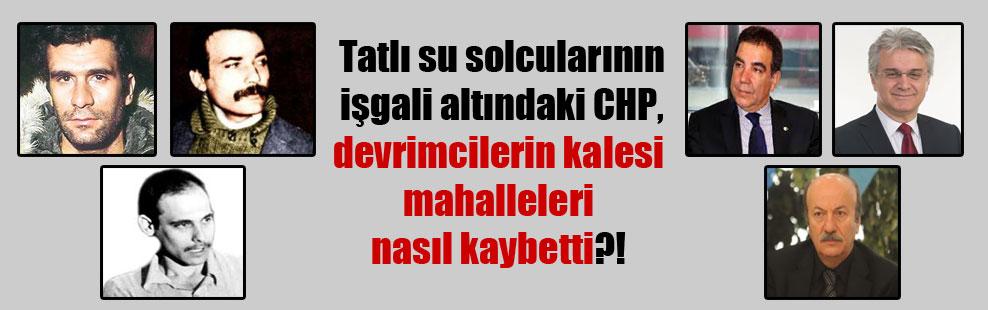 Tatlı su solcularının işgali altındaki CHP, devrimcilerin kalesi mahalleleri nasıl kaybetti?!