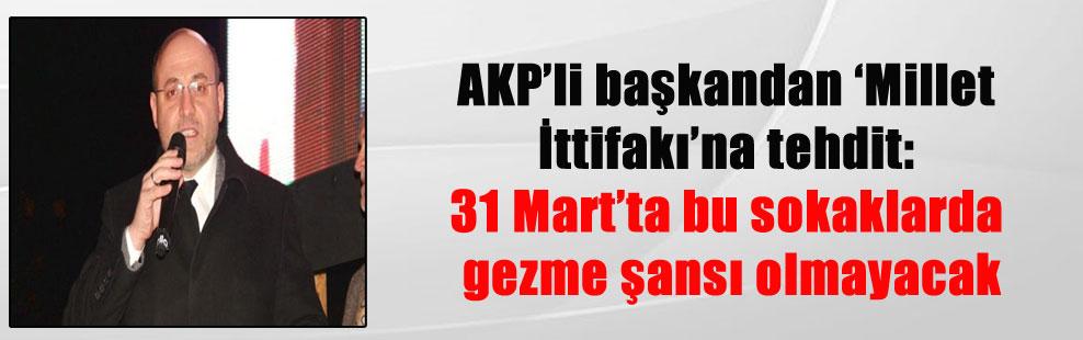 AKP'li başkandan 'Millet İttifakı'na tehdit: 31 Mart'ta bu sokaklarda gezme şansı olmayacak