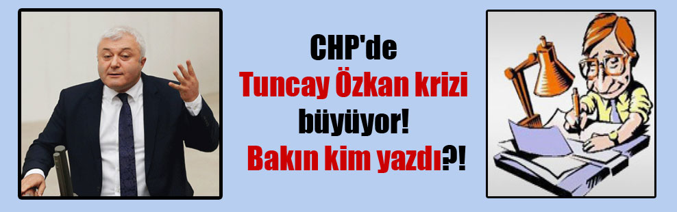 CHP'de Tuncay Özkan krizi büyüyor! Bakın kim yazdı?!