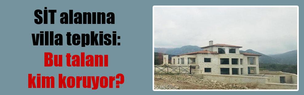 SİT alanına villa tepkisi: Bu talanı kim koruyor?