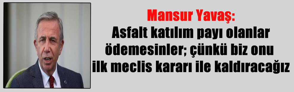 Mansur Yavaş: Asfalt katılım payı olanlar ödemesinler; çünkü biz onu ilk meclis kararı ile kaldıracağız