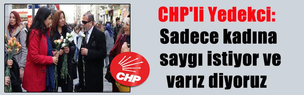 CHP'li Yedekci: Sadece kadına saygı istiyor ve varız diyoruz