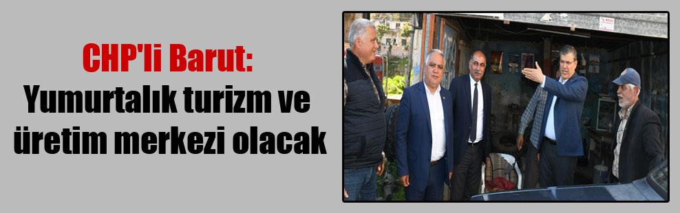 CHP'li Barut: Yumurtalık turizm ve üretim merkezi olacak