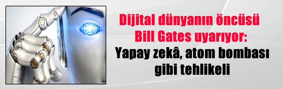 Dijital dünyanın öncüsü Bill Gates uyarıyor: Yapay zekâ, atom bombası gibi tehlikeli