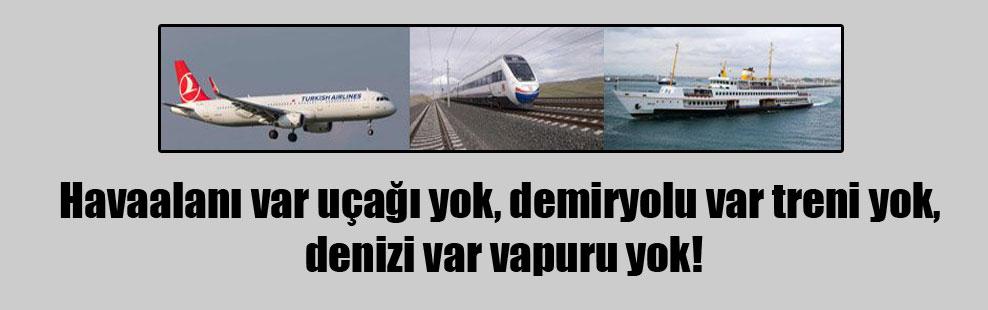 Havaalanı var uçağı yok, demiryolu var treni yok, denizi var vapuru yok!