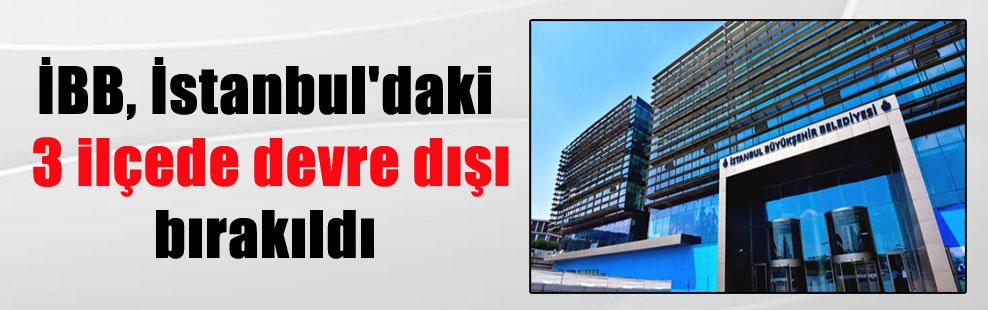 İBB, İstanbul'daki 3 ilçede devre dışı bırakıldı