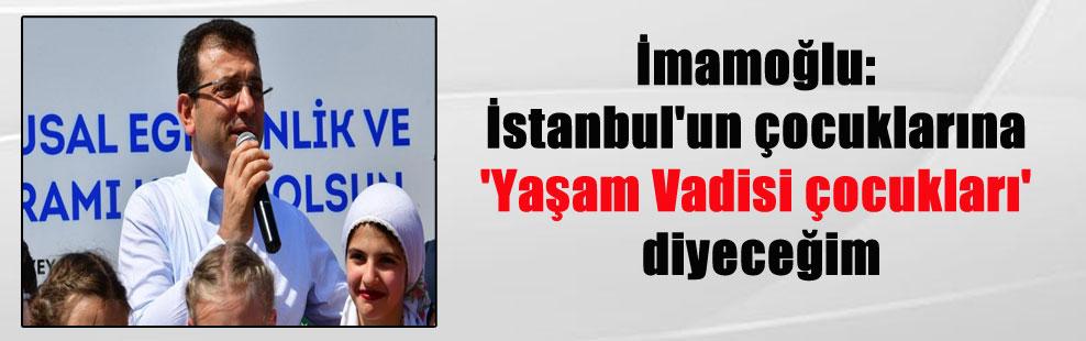 İmamoğlu: İstanbul'un çocuklarına 'Yaşam Vadisi çocukları' diyeceğim