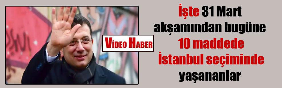 İşte 31 Mart akşamından bugüne 10 maddede İstanbul seçiminde yaşananlar