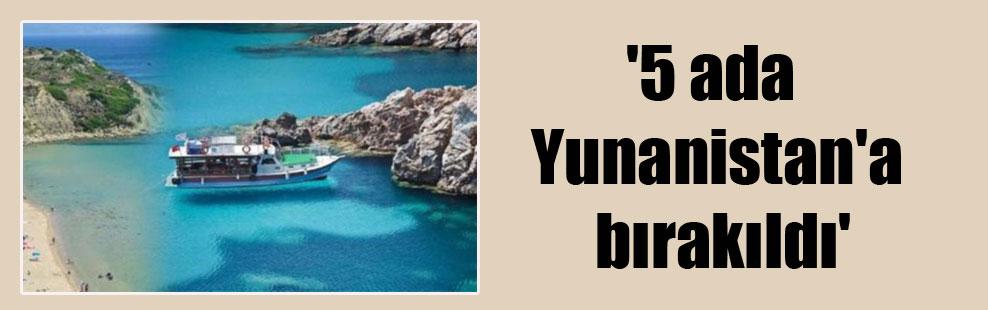 '5 ada Yunanistan'a bırakıldı'
