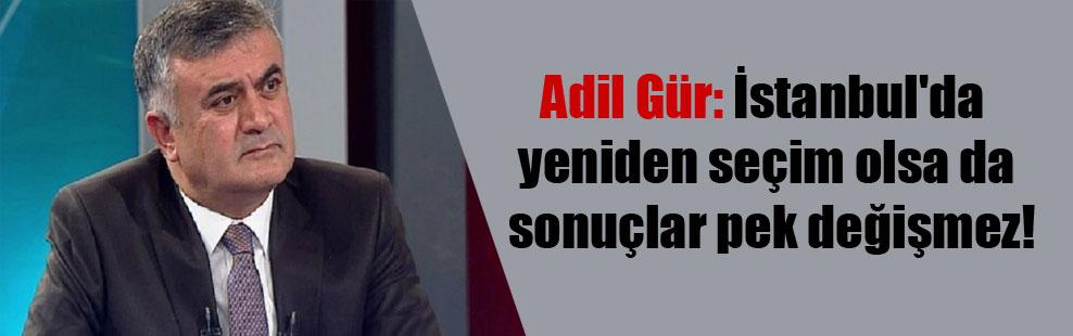 Adil Gür: İstanbul'da yeniden seçim olsa da sonuçlar pek değişmez!