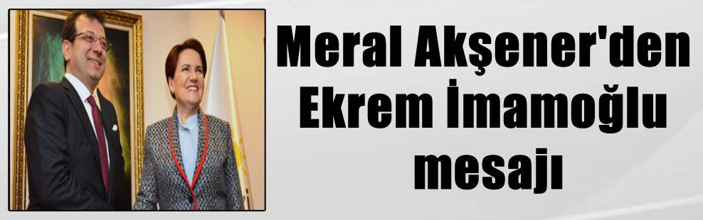 Meral Akşener'den Ekrem İmamoğlu mesajı