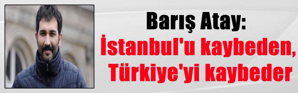 Barış Atay: İstanbul'u kaybeden, Türkiye'yi kaybeder