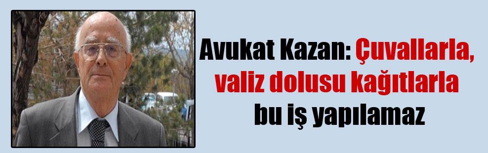 Avukat Kazan: Çuvallarla, valiz dolusu kağıtlarla bu iş yapılamaz