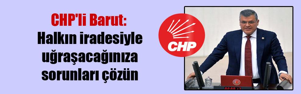 CHP'li Barut: Halkın iradesiyle uğraşacağınıza sorunları çözün