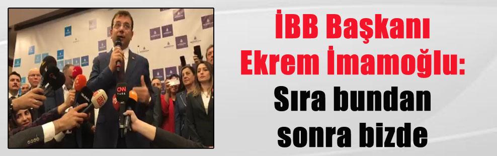 İBB Başkanı Ekrem İmamoğlu: Sıra bundan sonra bizde