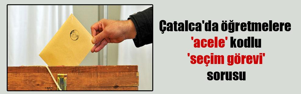 Çatalca'da öğretmelere 'acele' kodlu 'seçim görevi' sorusu
