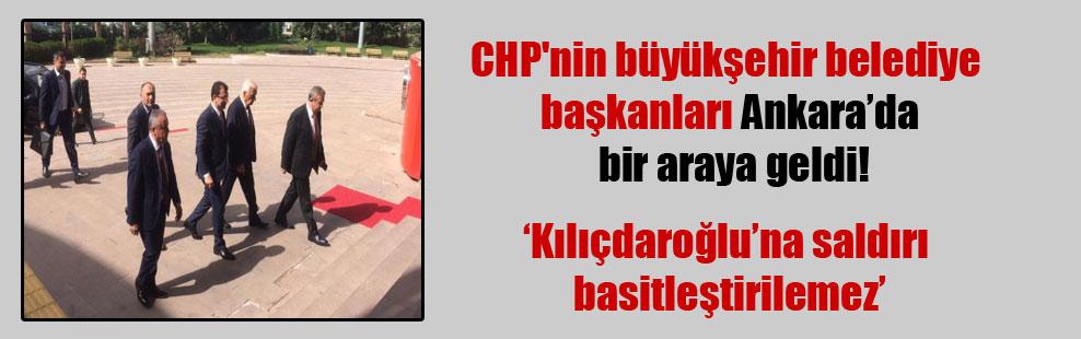 CHP'nin büyükşehir belediye başkanları Ankara'da bir araya geldi!