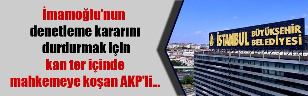İmamoğlu'nun denetleme kararını durdurmak için kan ter içinde mahkemeye koşan AKP'li…