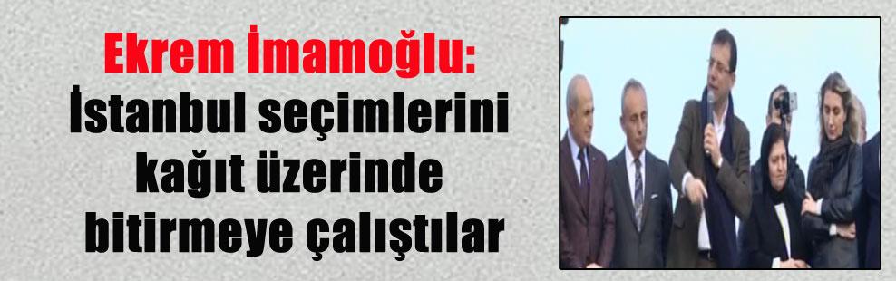 Ekrem İmamoğlu: İstanbul seçimlerini kağıt üzerinde bitirmeye çalıştılar