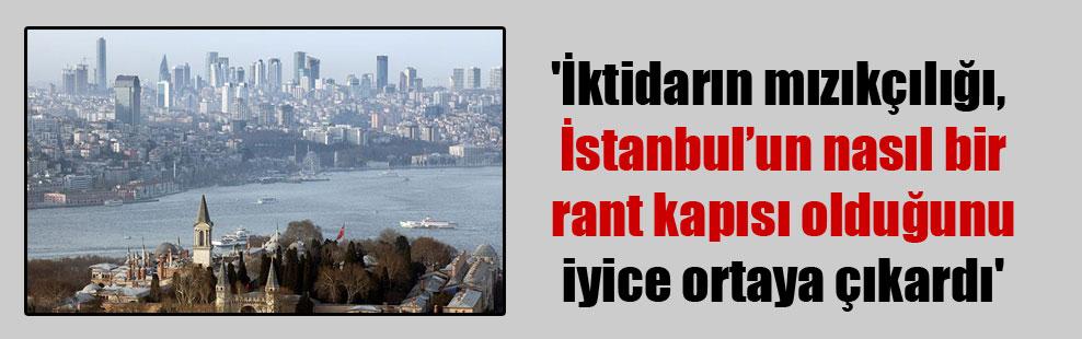'İktidarın mızıkçılığı, İstanbul'un nasıl bir rant kapısı olduğunu iyice ortaya çıkardı'
