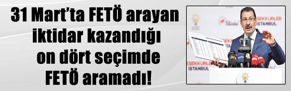 31 Mart'ta FETÖ arayan iktidar kazandığı on dört seçimde FETÖ aramadı!