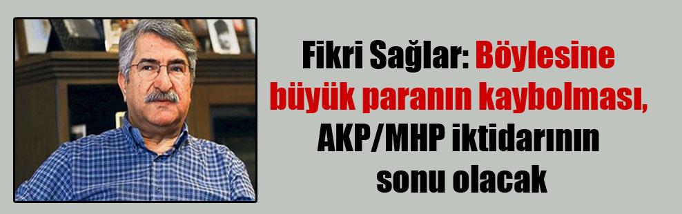 Fikri Sağlar: Böylesine büyük paranın kaybolması, AKP/MHP iktidarının sonu olacak