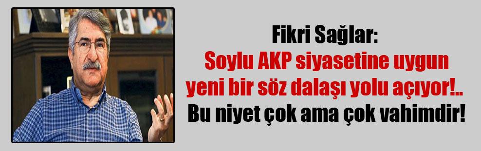 Fikri Sağlar: Soylu AKP siyasetine uygun yeni bir söz dalaşı yolu açıyor!..  Bu niyet çok ama çok vahimdir!