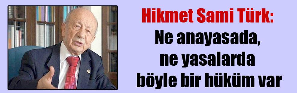 Hikmet Sami Türk: Ne anayasada, ne yasalarda böyle bir hüküm var