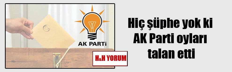 Hiç şüphe yok ki AK Parti oyları talan etti