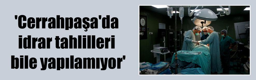 'Cerrahpaşa'da idrar tahlilleri bile yapılamıyor'