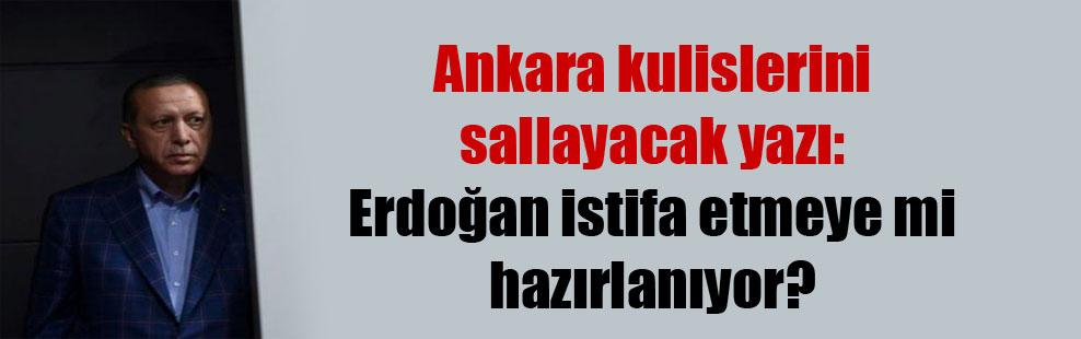 Ankara kulislerini sallayacak yazı: Erdoğan istifa etmeye mi hazırlanıyor?