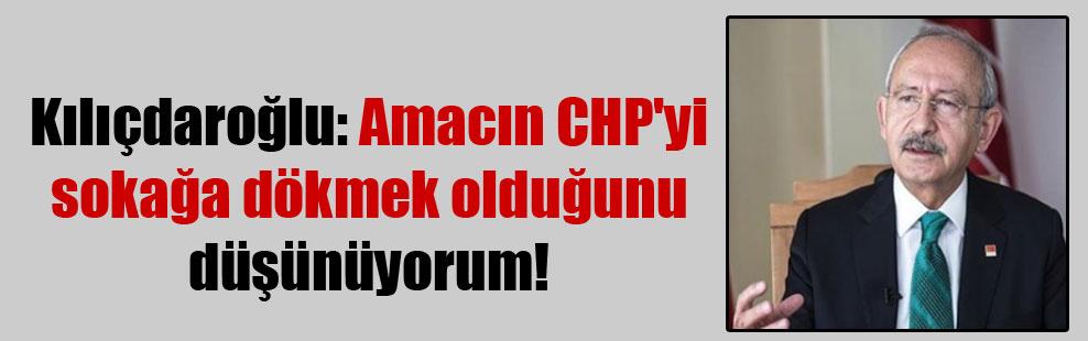 Kılıçdaroğlu: Amacın CHP'yi sokağa dökmek olduğunu düşünüyorum!