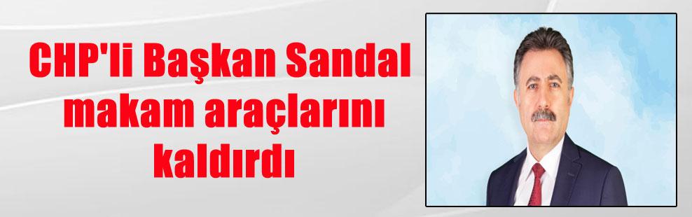 CHP'li Başkan Sandal makam araçlarını kaldırdı