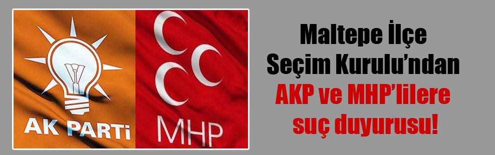 Maltepe İlçe Seçim Kurulu'ndan AKP ve MHP'lilere suç duyurusu!