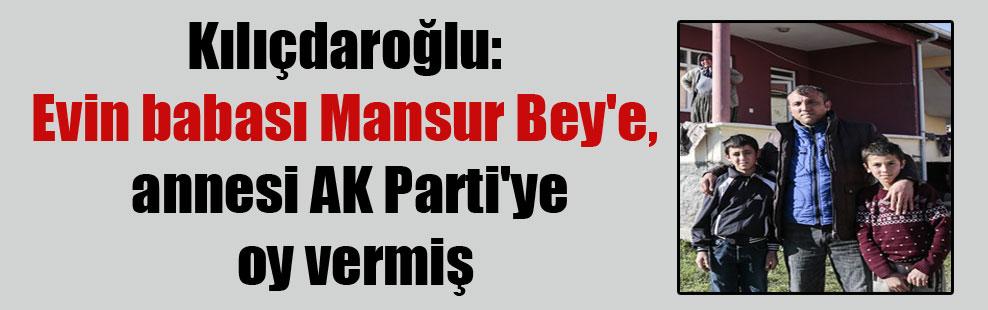 Kılıçdaroğlu: Evin babası Mansur Bey'e, annesi AK Parti'ye oy vermiş