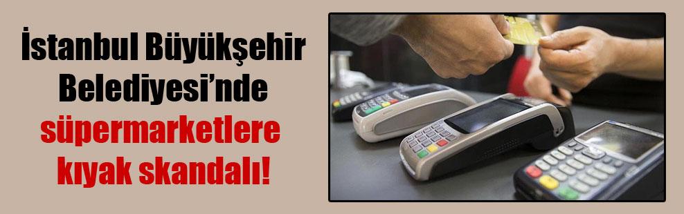 İstanbul Büyükşehir Belediyesi'nde süpermarketlere kıyak skandalı!