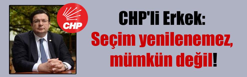 CHP'li Erkek: Seçim yenilenemez, mümkün değil!