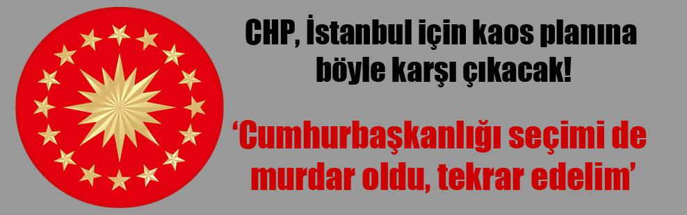 CHP, İstanbul için kaos planına böyle karşı çıkacak!
