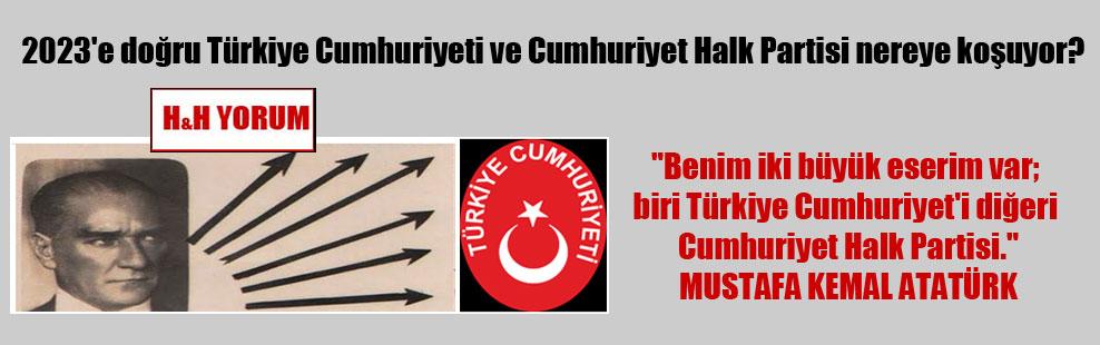2023'e doğru Türkiye Cumhuriyeti ve Cumhuriyet Halk Partisi nereye koşuyor?