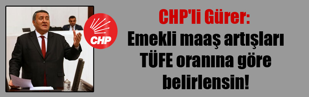 CHP'li Gürer: Emekli maaş artışları TÜFE oranına göre belirlensin!