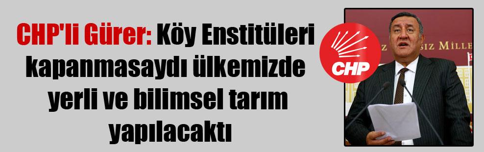 CHP'li Gürer: Köy Enstitüleri kapanmasaydı ülkemizde yerli ve bilimsel tarım yapılacaktı