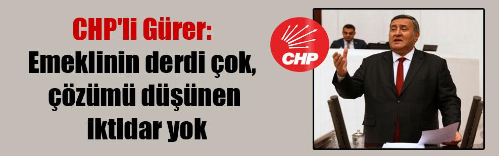 CHP'li Gürer: Emeklinin derdi çok, çözümü düşünen iktidar yok