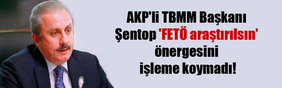 AKP'li TBMM Başkanı Şentop 'FETÖ araştırılsın' önergesini işleme koymadı!