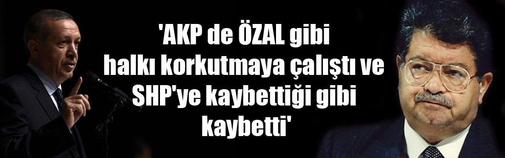 'AKP de ÖZAL gibi halkı korkutmaya çalıştı ve SHP'ye kaybettiği gibi kaybetti'