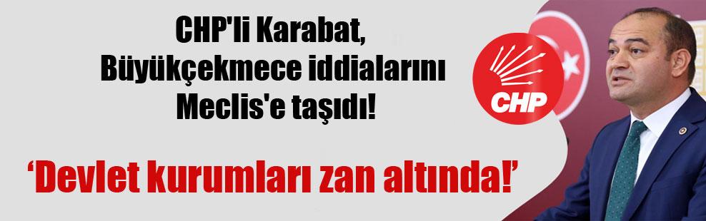 CHP'li Karabat, Büyükçekmece iddialarını Meclis'e taşıdı!