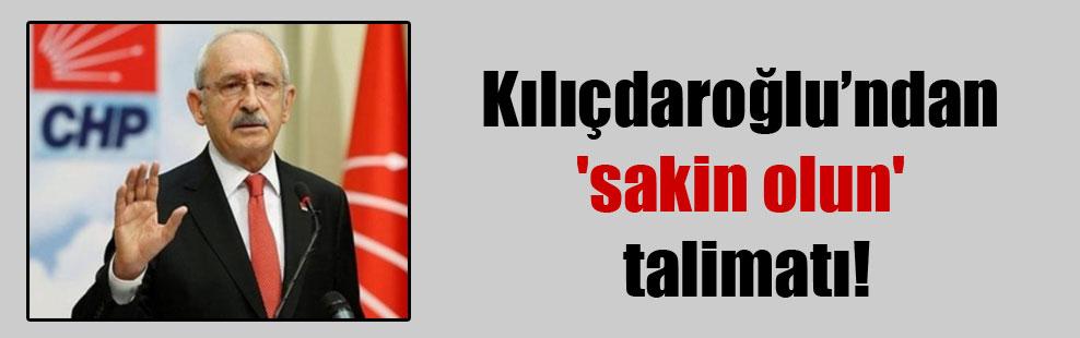 Kılıçdaroğlu'ndan 'sakin olun' talimatı!