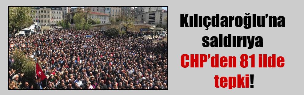 Kılıçdaroğlu'na saldırıya CHP'den 81 ilde tepki!