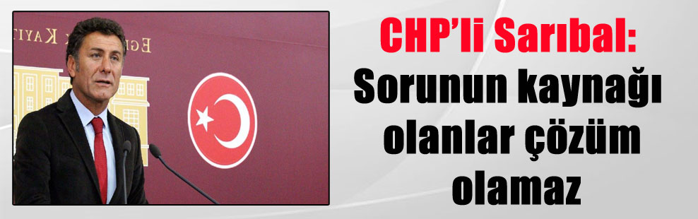 CHP'li Sarıbal: Sorunun kaynağı olanlar çözüm olamaz